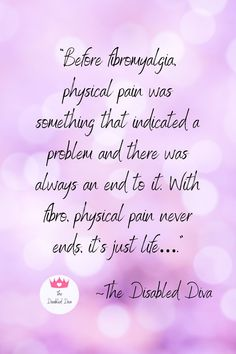 """""""Before fibromyalgia, physical pain was something that indicated a problem and there was always an end to it. With fibro, physical pain never ends, it's just life…."""" ~The Disabled Diva quote"""