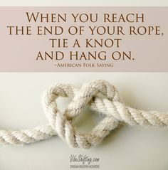 When you reach the end of your rope, tie a knot and hang on. Hang In There Quotes, Rope Tying, Best Quotes, Awesome Quotes, Anchor Charts, Verses, Knots, Poems, Believe