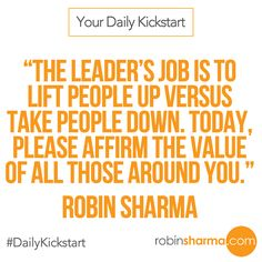 Your #DailyKickstart: The leader's job is to lift people up versus take people down. Today, please affirm the value of all those around you.