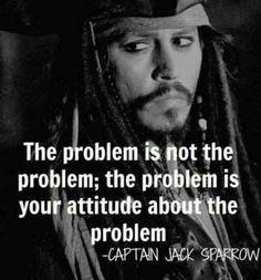 """""""The problem is not the problem; the problem is your attitude about the problem."""" - Captain Jack Sparrow quote"""