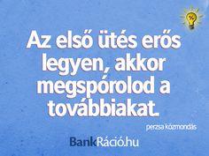 Az első ütés erős legyen, akkor megspórolod a továbbiakat. - perzsa közmondás, www.bankracio.hu idézet