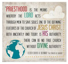 """""""Priesthood is the means whereby the Lord acts through men to save souls. One of the defining features of The Church of Jesus Christ, both anciently and today, is His authority. There can be no true church without divine authority.""""- Elder David A. Bednar"""