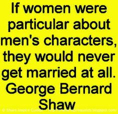 If women were particular about men's characters, they would never get married at all. ~George Bernard Shaw #women #men #quotes