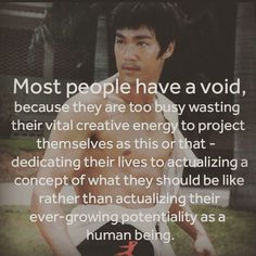 """""""Most people have a void..."""" - Bruce Lee 