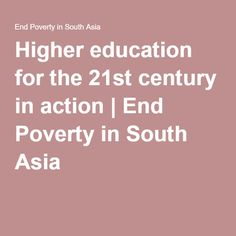Higher education for the 21st century in action | End Poverty in South Asia