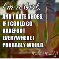 cept i LOVE shoes and i love 2 go barefoot!!!Your feet get pretty strong when walking bare foot. But I love it
