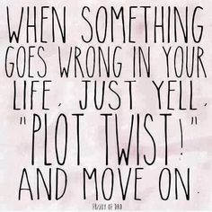 "When Something goes wrong in your life, just yell, ""PLOT TWIST!"" and move on."