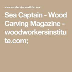 Sea Captain - Wood Carving Magazine - woodworkersinstitute.com;