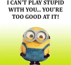 I can't play stupid with you... you're too good at it! - minion
