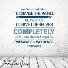God never asked us to change the world. He asked us to give ourselves completely to Jesus and the gospel.