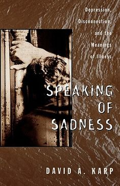 """""""Speaking of Sadness: Depression, Disconnection, and the Meanings of Illness"""" by David A. Karp. [Depression]"""