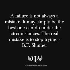 A failure is not always a mistake, it may simply be the best one can do under the circumstances. The real mistake is to stop trying. - B.F. Skinner
