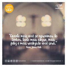 """""""Quanto mais você se aproximar do Senhor, tanto mais alegre, mais feliz e mais realizado você será."""" Mons. Jonas Abib"""