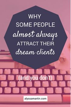 why some people almost always attract their dream clients and you do not