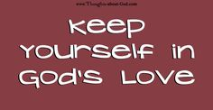 "KEEP YOURSELF IN GOD'S LOVE - DEVOTIONAL. One day I thought about the verse, ""Keep yourselves in God's love,"" (Jude 21) and I wondered, ""How do I keep myself in God's love?"""