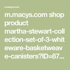 m.macys.com shop product martha-stewart-collection-set-of-3-whiteware-basketweave-canisters?ID=871712