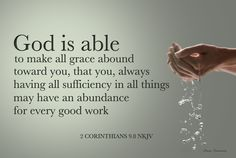 2 Corinthians 9:8-my paraphrase: God is able to make grace overflow to you, so that, having enough of anything you need, you can continually do good works.