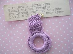 This is so cute! A handmade scarf ring to pin inside your coat. It is made of cotton crochet in a lovely lavender. The little type written note attached reads:   I am just a little ring Hardly fit for anything But in your coat out of sight I will hold a scarf just right