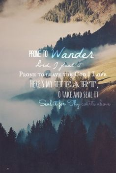 Prone to wander Lord, I feel it Prone to leave the God I love. Here's my heart, O take and seal it Seal it to Thy Courts above.