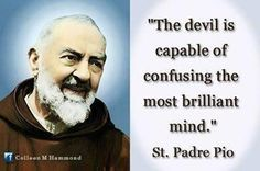 The devil is capable of confusing the most brilliant mind. --St. Padre Pio