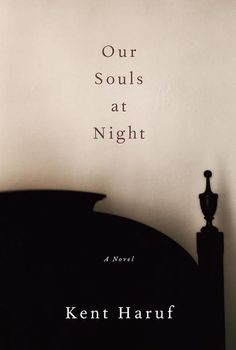 "In Our Souls at Night, an elderly man and woman come together in their loneliness to grapple with the events of their lives and find hope for the future. ""In spare, unadorned yet poignant language, [author Kent Haruf] gets right to the heart of things, capturing succinctly what makes us feel most human,"" wrote one reviewer."