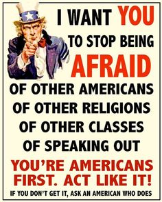 I want you to stop being afraid of other Americans, of other religions, of other classes, of speaking out. You're Americans first. Act like it. If you don't get, ask an American who does.