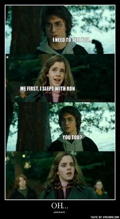Harry: I need to tell you  Hermione: Me first, I slept with Ron  Harry: You too?  Hermione: ...  #awkward