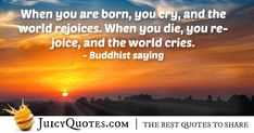 """""""When you are born, you cry, and the world rejoices. When you die, you rejoice, and the world cries."""" – Buddhist saying Afterlife Quotes, Daily Quotes, Best Quotes, Sympathy Quotes, Buddhist Quotes, Jokes Quotes, Be Yourself Quotes, Picture Quotes, Crying"""