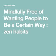 Mindfully Free of Wanting People to Be a Certain Way : zen habits