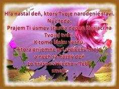 Hľa, nastal deň, ktorý Tvoje narodenie slávi. Nuž teda... Prajem Ti úsmev šťastia denne žiariaci na Tvojej tvári, k tomu lásku vernú, ktorá príjemne na srdiečku hreje a nech sa každý deň to krásne slniečko v Tebe smeje :) ♥