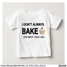 I Don't Always Bake Oh Wait Yes I Do T-shirts