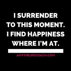 """""""I surrender to this moment. I find happiness where I'm at.""""  Keep reading this affirmation here: http://amythelifecoach.com/saturdays-affirmation-71/"""