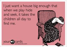 And my hiding place would have a pillow and blankie and I would leave big bowls of cereal on the floor all over the house so the kids wouldn't starve....*sigh* THAT is a fantasy my friend, but sadly I bet if it happened, I would get bored :-)