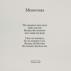 the monsters were never under my bed. because the monsters were inside my head. i fear no monsters, for no monsters i see. because all this time the monster has been me.