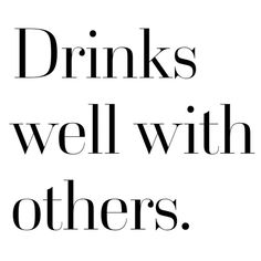 Drinks well with others. Yes I do.