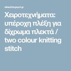 Χειροτεχνήματα: υπέροχη πλέξη για δίχρωμα πλεκτά / two colour knitting stitch
