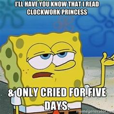 I'll Have You Know That I Read Clockwork Princess & Only Cried For Five Days. | I'll have you know Spongebob