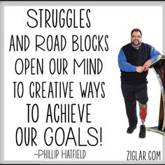 """Struggles and roadblocks open your mind to creative ways to achieve your goals.""- Phillip Hatfield"