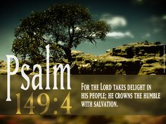 Bible Verses Psalm 149:4 For the Lord taketh pleasure in his people: he will beautify the meek with salvation.GOD Bless!