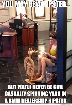 You might be a hipster, but you'll never be the girl casually spinning yarn at a BMW dealership hipster
