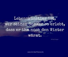 Lebenskünstler ist, wer seinen Sommer so erlebt, dass er ihm noch den Winter wärmt. Quotes To Live By, Winter, Happy Life, Summer Recipes, Winter Time, Quote Life