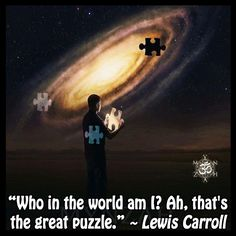 """Who in the world am I? Ah, that's the great puzzle"" ~ Lewis Carroll"