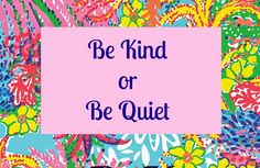 Lilly Pulitzer print quote. Be Kind or Be Quiet.