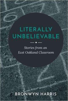 Book Review | Literally Unbelievable | Bronwyn Harris  education teacher classroom stories east oakland inspiring story