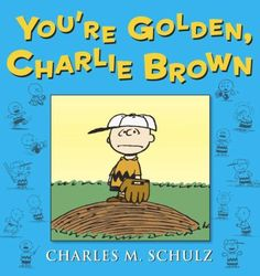 You're Golden, Charlie Brown ~ By: Charles M. Schulz