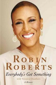 Everybody's Got Something by Robin Roberts. The popular host of Good Morning America writes about overcoming breast cancer only to discover five years later that she has rare blood disorder.