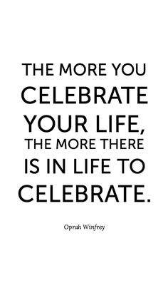 The more you celebrate your life, the more there is in life to celebrate. Oprah Winfrey