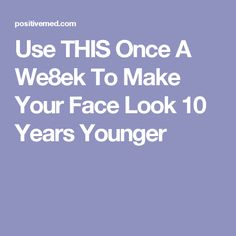 Use THIS Once A We8ek To Make Your Face Look 10 Years Younger