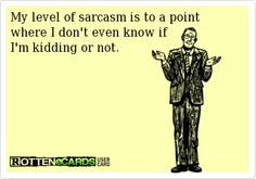 My level of sarcasm is to a point where…