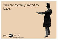 Funny Courtesy Hello Ecard: You are cordially invited to leave.